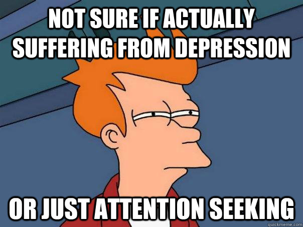 Not sure if actually suffering from depression Or just attention seeking - Not sure if actually suffering from depression Or just attention seeking  Misc