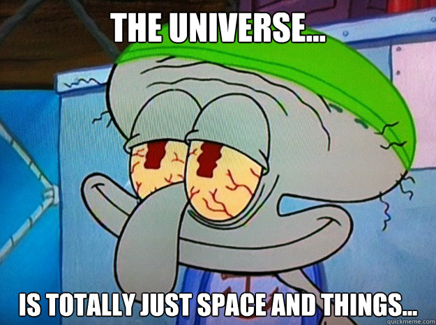 the universe... is totally just space and things...