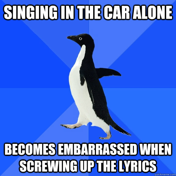 Singing in the car alone becomes embarrassed when screwing up the lyrics - Singing in the car alone becomes embarrassed when screwing up the lyrics  Socially Awkward Penguin