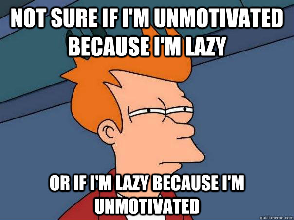 Not sure if i'm unmotivated because i'm lazy Or if i'm lazy because i'm unmotivated - Not sure if i'm unmotivated because i'm lazy Or if i'm lazy because i'm unmotivated  Futurama Fry