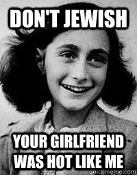 Don't Jewish  Your Girlfriend was hot like me - Don't Jewish  Your Girlfriend was hot like me  Anne Frank Problems