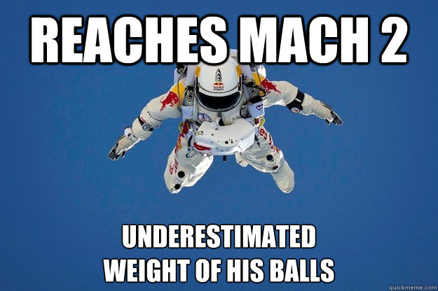 Reaches Mach 2 underestimated weight of his balls