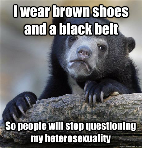 I wear brown shoes and a black belt So people will stop questioning my heterosexuality  - I wear brown shoes and a black belt So people will stop questioning my heterosexuality   Confession Bear