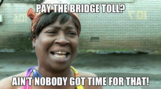 Pay the bridge toll? ain't nobody got time for that! - Pay the bridge toll? ain't nobody got time for that!  Misc