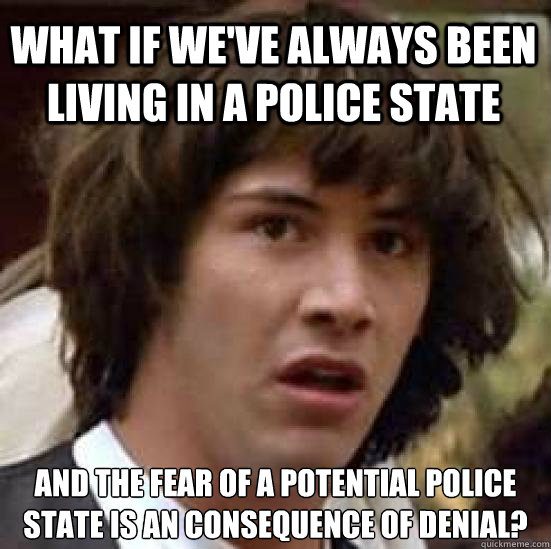 What if we've always been living in a police state and the fear of a potential police state is an consequence of denial? - What if we've always been living in a police state and the fear of a potential police state is an consequence of denial?  conspiracy keanu
