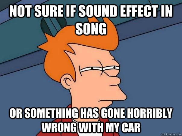 Not sure if sound effect in song  Or something has gone horribly wrong with my car - Not sure if sound effect in song  Or something has gone horribly wrong with my car  Futurama Fry