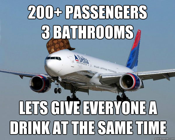200+ Passengers  3 Bathrooms  Lets give EVERYONE a drink at the same time  Scumbag Airline
