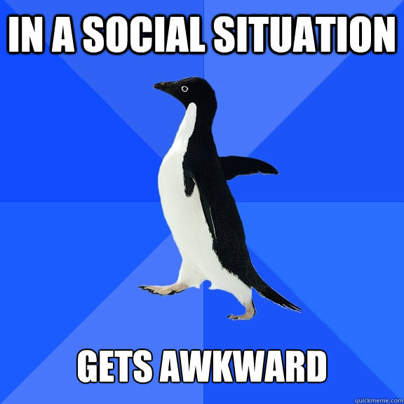 in a social situation   gets awkward - in a social situation   gets awkward  Socially Awkward Penguin