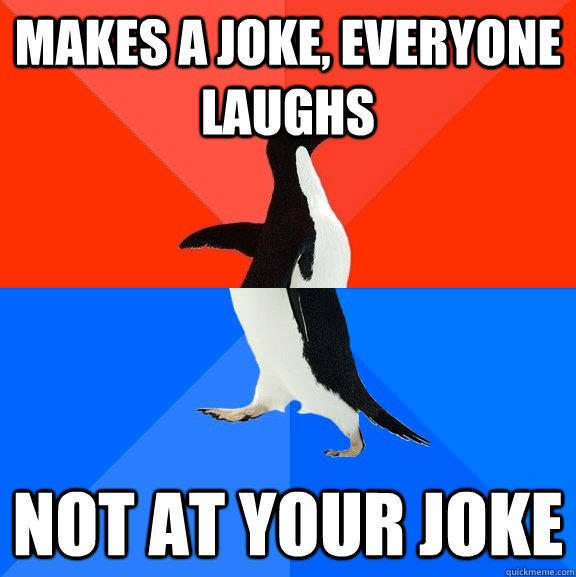 Makes a joke, everyone laughs Not at your joke - Makes a joke, everyone laughs Not at your joke  Socially Awesome Awkward Penguin