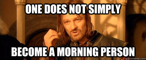 One does not simply become a morning person - One does not simply become a morning person One Does Not Simply