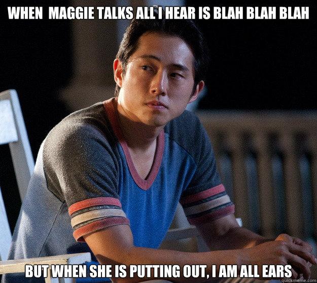 When  maggie talks all I hear is blah blah blah but when she is putting out, I am all ears  Glenn Walking Dead