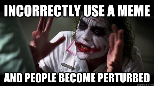 incorrectly use a meme AND people become perturbed - incorrectly use a meme AND people become perturbed  Joker Mind Loss
