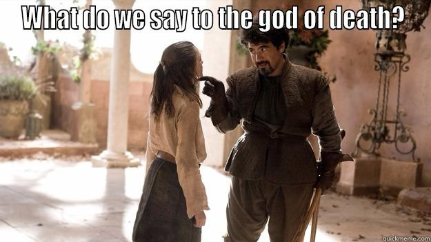 WHAT DO WE SAY TO THE GOD OF DEATH?  Arya not today