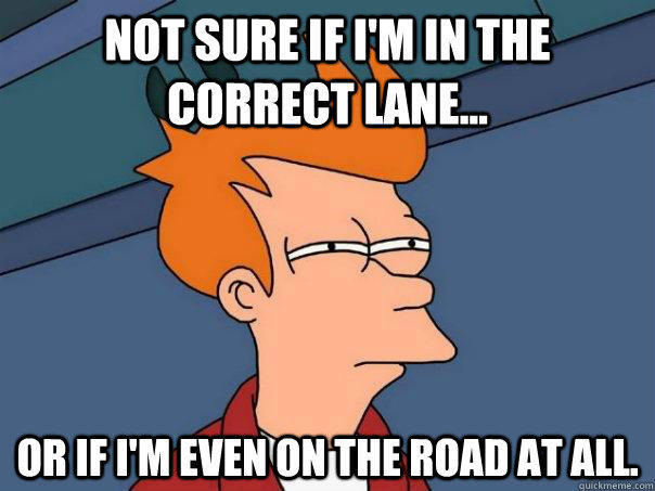 Not sure if I'm in the correct lane... Or if I'm even on the road at all. - Not sure if I'm in the correct lane... Or if I'm even on the road at all.  Futurama Fry