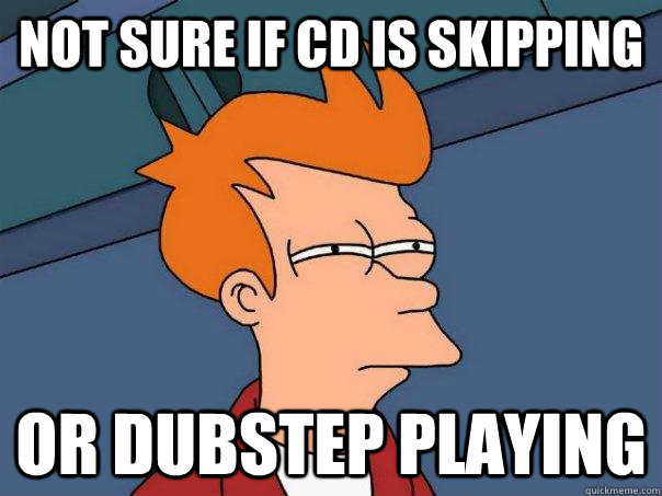 Not sure if cd is skipping or dubstep playing - Not sure if cd is skipping or dubstep playing  Futurama Fry