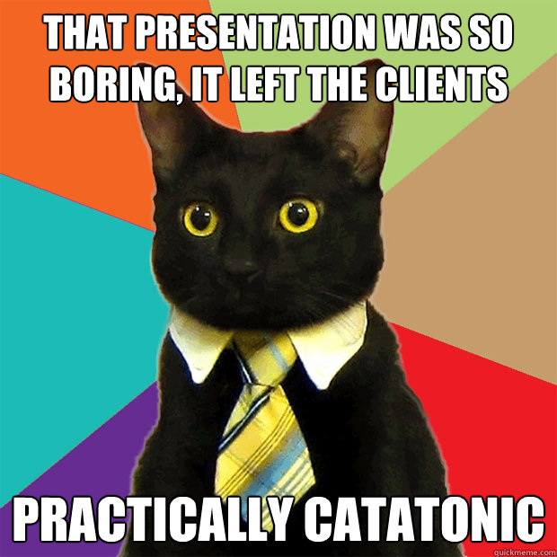 that presentation was so boring, it left the clients practically catatonic - that presentation was so boring, it left the clients practically catatonic  Business Cat