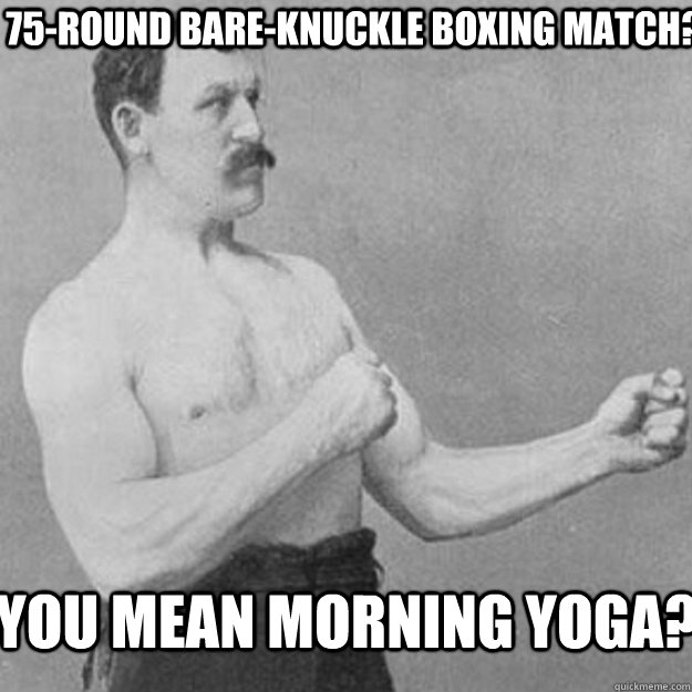 75-round bare-knuckle boxing match? you mean morning yoga? - 75-round bare-knuckle boxing match? you mean morning yoga?  Misc