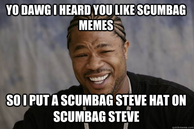 YO DAWG I HEARd you like scumbag memes so I put a scumbag steve hat on scumbag steve - YO DAWG I HEARd you like scumbag memes so I put a scumbag steve hat on scumbag steve  Xzibit meme