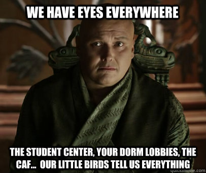 We have eyes everywhere the student center, your dorm lobbies, the caf...  our little birds tell us everything