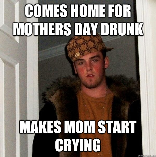 Comes home for Mothers Day drunk makes mom start crying - Comes home for Mothers Day drunk makes mom start crying  Scumbag Steve