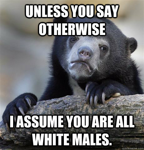unless you say otherwise I assume you are all white males. - unless you say otherwise I assume you are all white males.  Confession Bear