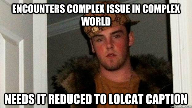 ENCOUNTERS COMPLEX ISSUE IN COMPLEX WORLD NEEDS IT REDUCED TO LOLCAT CAPTION - ENCOUNTERS COMPLEX ISSUE IN COMPLEX WORLD NEEDS IT REDUCED TO LOLCAT CAPTION  Misc
