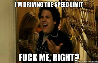 i'm driving the speed limit fuck me, right? - i'm driving the speed limit fuck me, right?  Misc