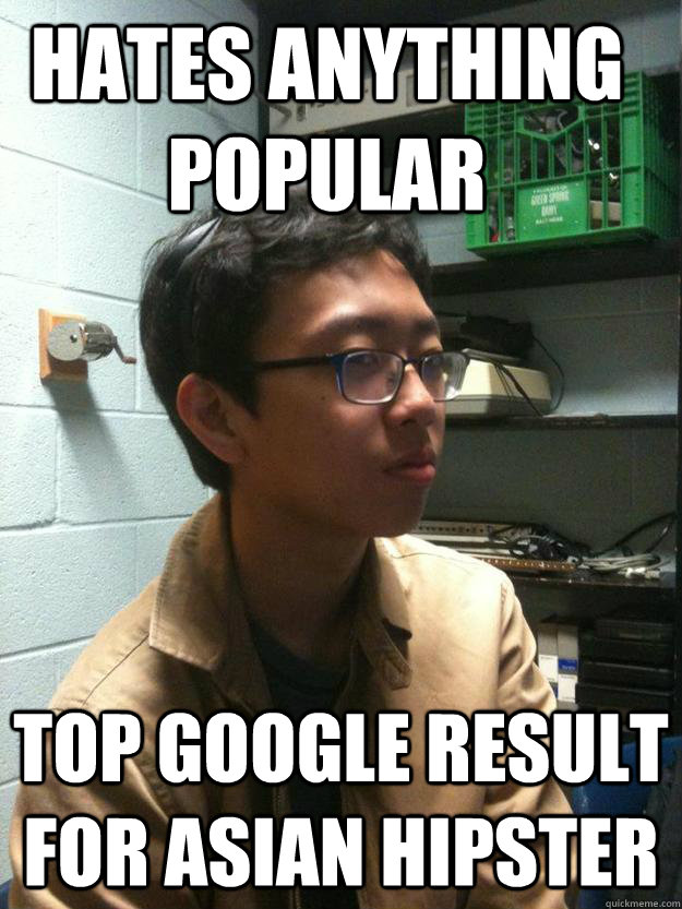 hates anything popular TOP GOOGLE RESULT FOR ASIAN HIPSTER