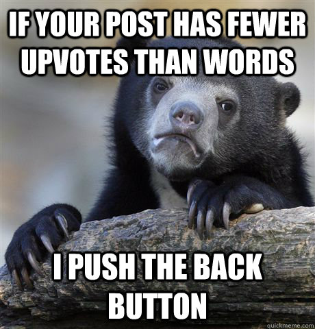 If your post has fewer upvotes than words I push the back button - If your post has fewer upvotes than words I push the back button  Confession Bear