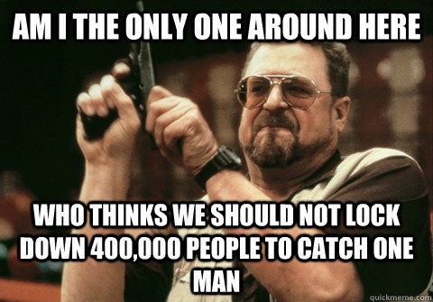 Am I the only one around here Who thinks we should not lock down 400,000 people to catch one man - Am I the only one around here Who thinks we should not lock down 400,000 people to catch one man  Am I the only one