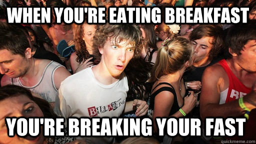 When you're eating breakfast you're breaking your fast - When you're eating breakfast you're breaking your fast  Sudden Clarity Clarence