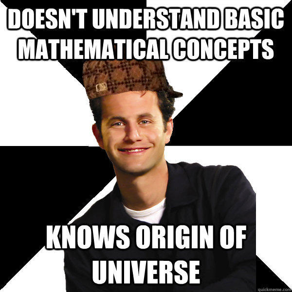 Doesn't understand basic mathematical concepts knows origin of universe  Scumbag Christian