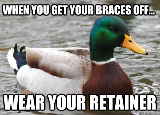 When you get your braces off... Wear your retainer - When you get your braces off... Wear your retainer  Actual Advice Mallard