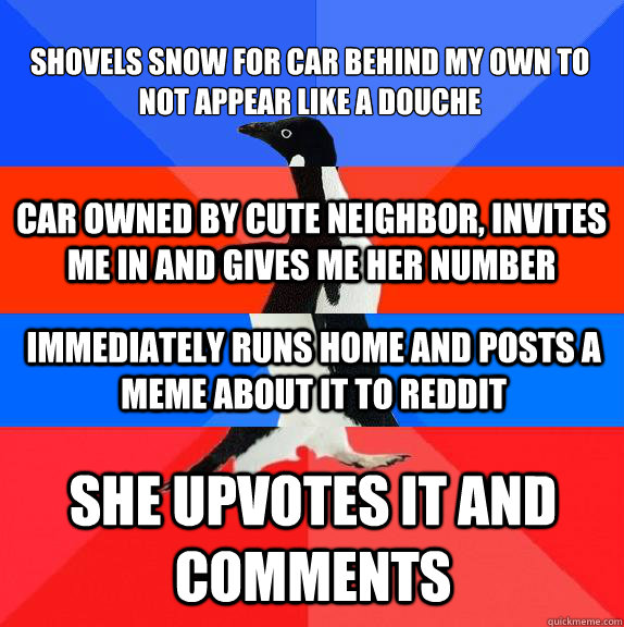 Shovels snow for car behind my own to not appear like a douche She upvotes it and comments Car owned by cute neighbor, invites me in and gives me her number Immediately runs home and posts a meme about it to reddit