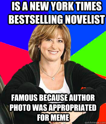 Is a new york times bestselling novelist famous because author photo was appropriated for meme - Is a new york times bestselling novelist famous because author photo was appropriated for meme  Sheltering Suburban Mom