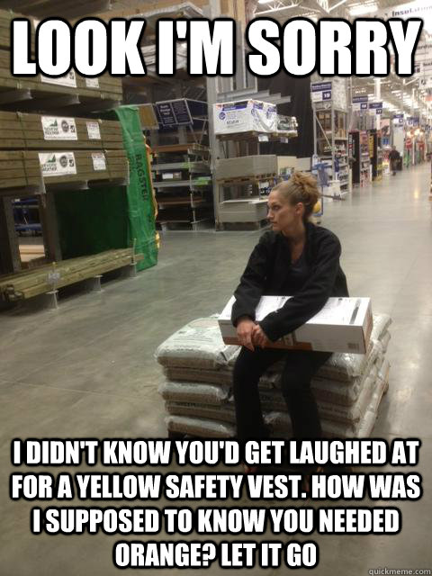 look I'm sorry i didn't know you'd get laughed at for a yellow safety vest. how was I supposed to know you needed orange? let it go  Lowes girl