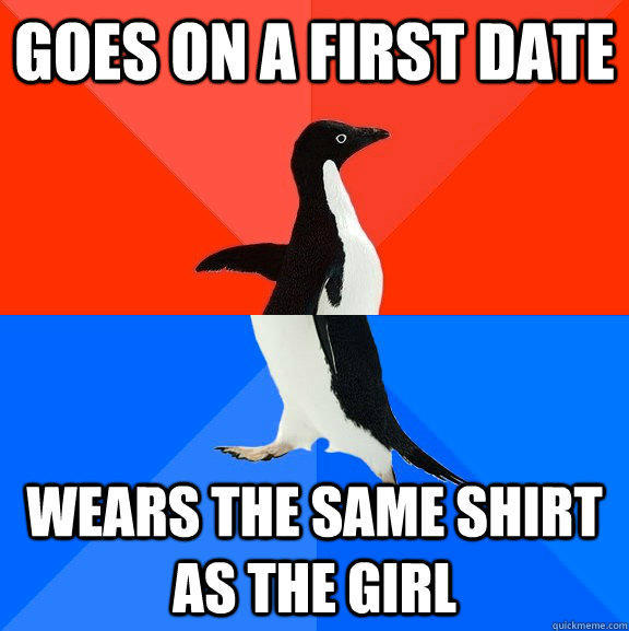 goes on a first date wears the same shirt as the girl - goes on a first date wears the same shirt as the girl  Socially Awesome Awkward Penguin