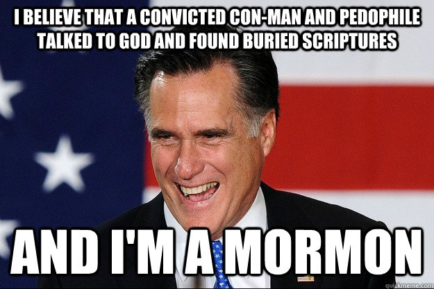 I believe that a convicted con-man and pedophile talked to God and found buried scriptures And I'm a Mormon