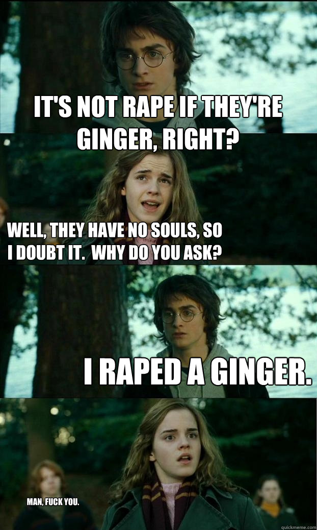 it's not rape if they're ginger, right? well, they have no souls, so I doubt it.  why do you ask? i raped a ginger. man, fuck you. - it's not rape if they're ginger, right? well, they have no souls, so I doubt it.  why do you ask? i raped a ginger. man, fuck you.  Horny Harry