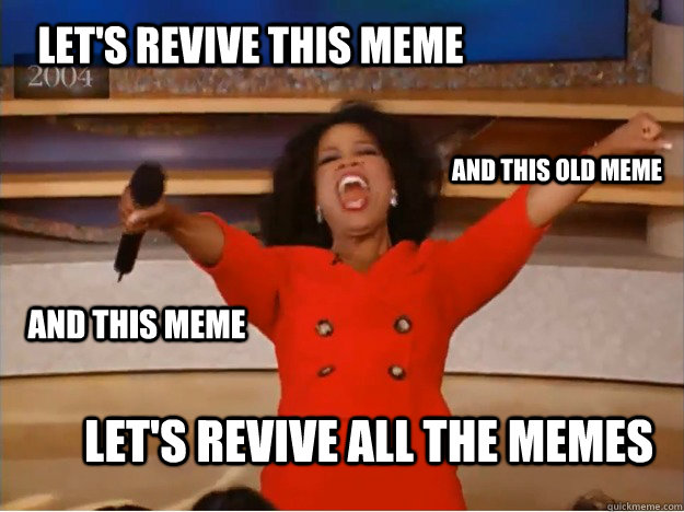 Let's revive this meme let's revive all the memes And this old meme and this meme - Let's revive this meme let's revive all the memes And this old meme and this meme  oprah you get a car