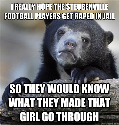 I REALLY HOPE THE STEUBENVILLE FOOTBALL PLAYERS GET RAPED IN JAIL SO THEY WOULD KNOW WHAT THEY MADE THAT GIRL GO THROUGH - I REALLY HOPE THE STEUBENVILLE FOOTBALL PLAYERS GET RAPED IN JAIL SO THEY WOULD KNOW WHAT THEY MADE THAT GIRL GO THROUGH  Misc