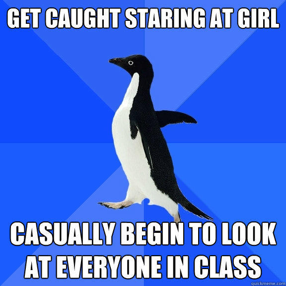 Get caught staring at girl  Casually begin to look at everyone in class  - Get caught staring at girl  Casually begin to look at everyone in class   Socially Awkward Penguin