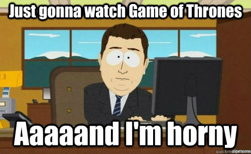 Just gonna watch Game of Thrones Aaaaand I'm horny - Just gonna watch Game of Thrones Aaaaand I'm horny  aaaand its gone