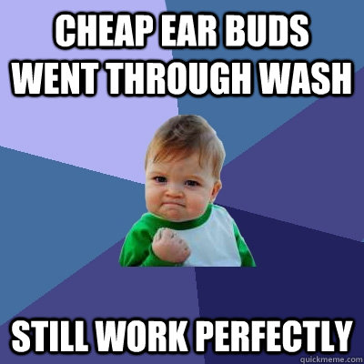 cheap ear buds went through wash still work perfectly - cheap ear buds went through wash still work perfectly  Success Kid