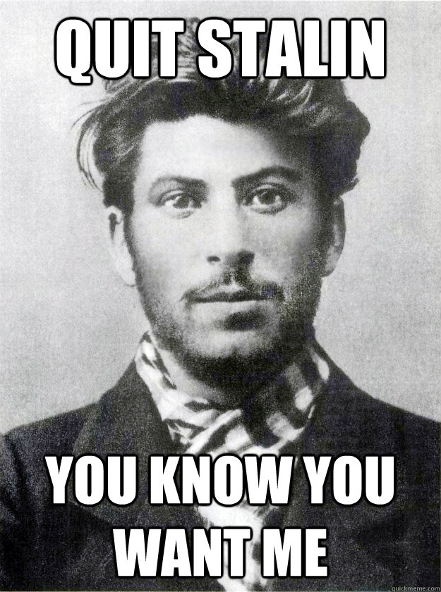 Quit Stalin you know you want me