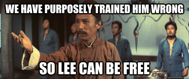 We have purposely trained him wrong So Lee can be free