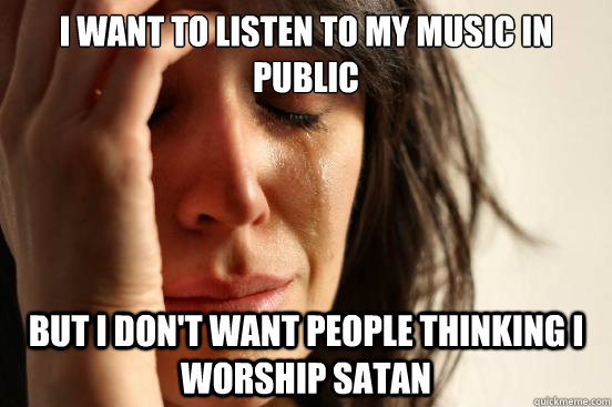 I want to listen to my music in public but I don't want people thinking i worship satan - I want to listen to my music in public but I don't want people thinking i worship satan  First World Problems