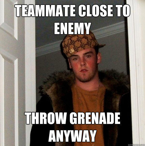 Teammate close to enemy Throw grenade anyway - Teammate close to enemy Throw grenade anyway  Scumbag Steve