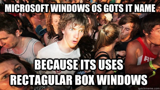 Microsoft Windows OS gots it name because its uses rectagular box windows - Microsoft Windows OS gots it name because its uses rectagular box windows  Sudden Clarity Clarence