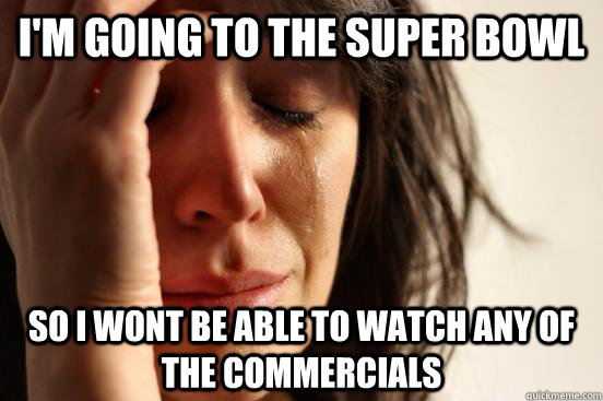 I'm going to the super bowl So i wont be able to watch any of the commercials - I'm going to the super bowl So i wont be able to watch any of the commercials  First World Problems